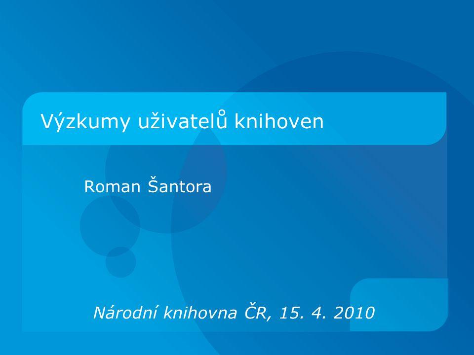 Výzkumy uživatelů knihoven Roman Šantora Národní knihovna ČR, 15. 4. 2010