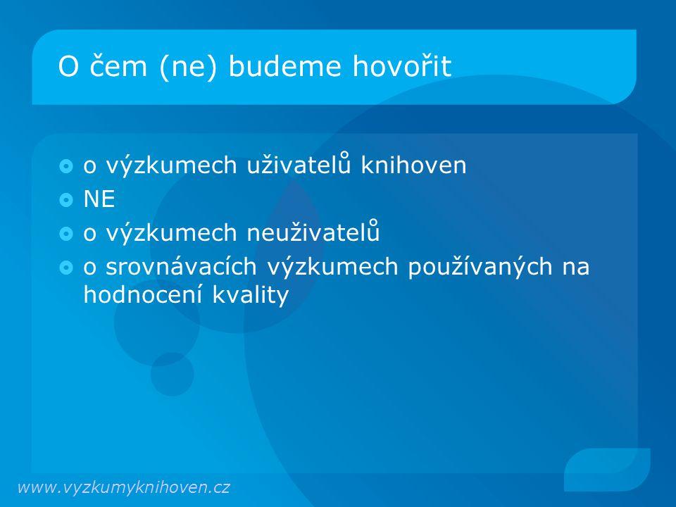 O čem (ne) budeme hovořit  o výzkumech uživatelů knihoven  NE  o výzkumech neuživatelů  o srovnávacích výzkumech používaných na hodnocení kvality www.vyzkumyknihoven.cz