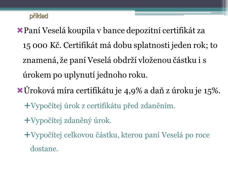  Paní Veselá koupila v bance depozitní certifikát za 15 000 Kč. Certifikát má dobu splatnosti jeden rok; to znamená, že paní Veselá obdrží vloženou č