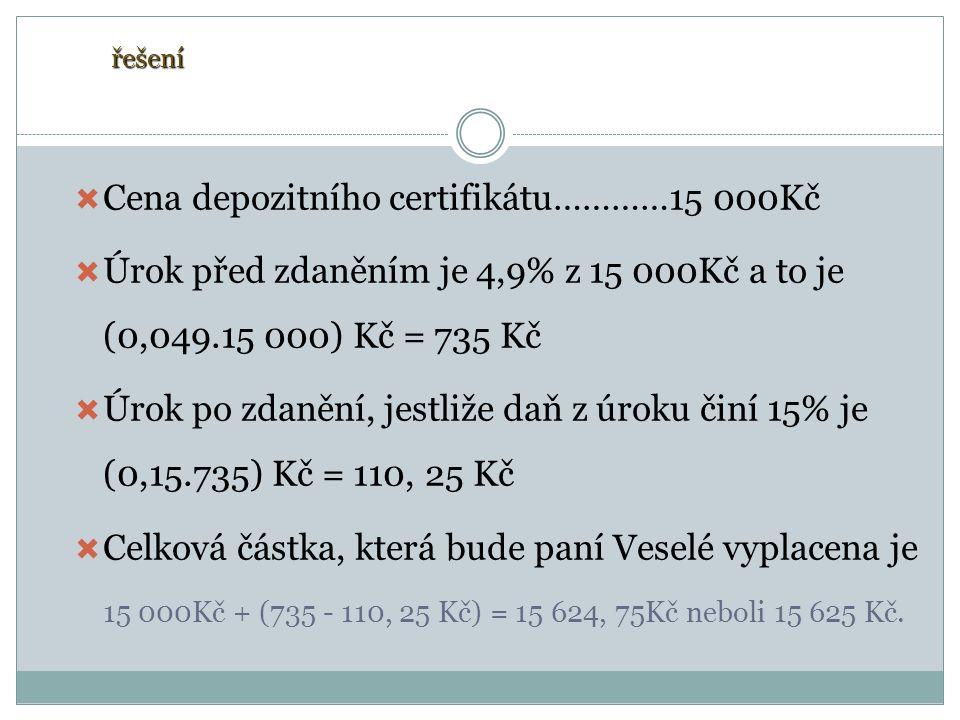  Cena depozitního certifikátu…………15 000Kč  Úrok před zdaněním je 4,9% z 15 000Kč a to je (0,049.15 000) Kč = 735 Kč  Úrok po zdanění, jestliže daň z úroku činí 15% je (0,15.735) Kč = 110, 25 Kč  Celková částka, která bude paní Veselé vyplacena je 15 000Kč + (735 - 110, 25 Kč) = 15 624, 75Kč neboli 15 625 Kč.