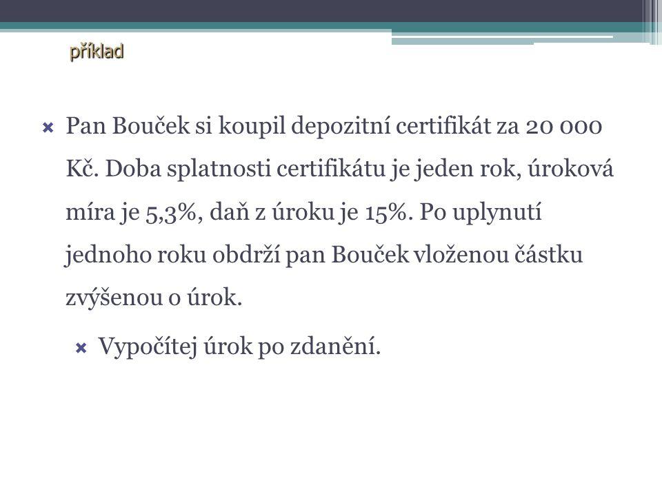 příklad PPan Bouček si koupil depozitní certifikát za 20 000 Kč. Doba splatnosti certifikátu je jeden rok, úroková míra je 5,3%, daň z úroku je 15%.
