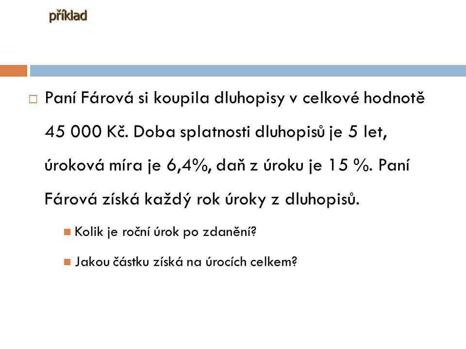 PPaní Fárová si koupila dluhopisy v celkové hodnotě 45 000 Kč. Doba splatnosti dluhopisů je 5 let, úroková míra je 6,4%, daň z úroku je 15 %. Paní F