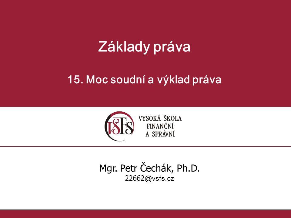 Základy práva 15. Moc soudní a výklad práva Mgr. Petr Čechák, Ph.D. 22662 @vsfs.cz