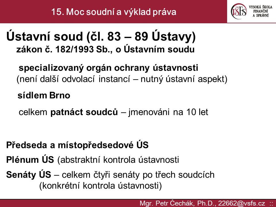 Mgr. Petr Čechák, Ph.D., 22662@vsfs.cz :: 15. Moc soudní a výklad práva Ústavní soud (čl. 83 – 89 Ústavy) zákon č. 182/1993 Sb., o Ústavním soudu spec