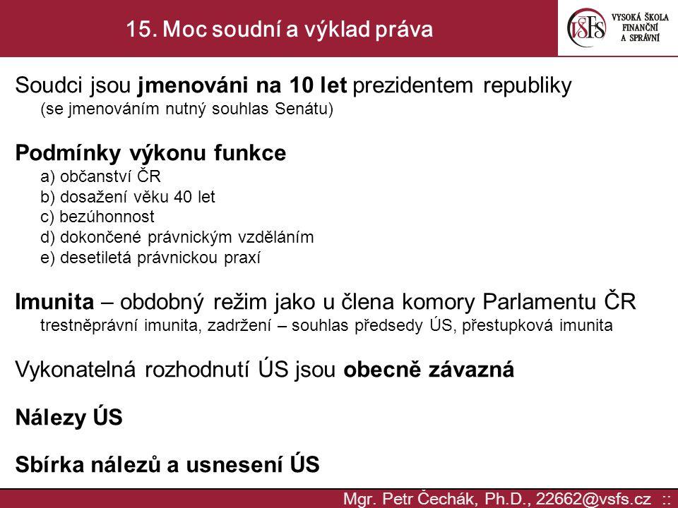 Mgr. Petr Čechák, Ph.D., 22662@vsfs.cz :: 15. Moc soudní a výklad práva Soudci jsou jmenováni na 10 let prezidentem republiky (se jmenováním nutný sou