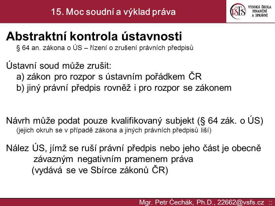 Mgr. Petr Čechák, Ph.D., 22662@vsfs.cz :: 15. Moc soudní a výklad práva Abstraktní kontrola ústavnosti § 64 an. zákona o ÚS – řízení o zrušení právníc