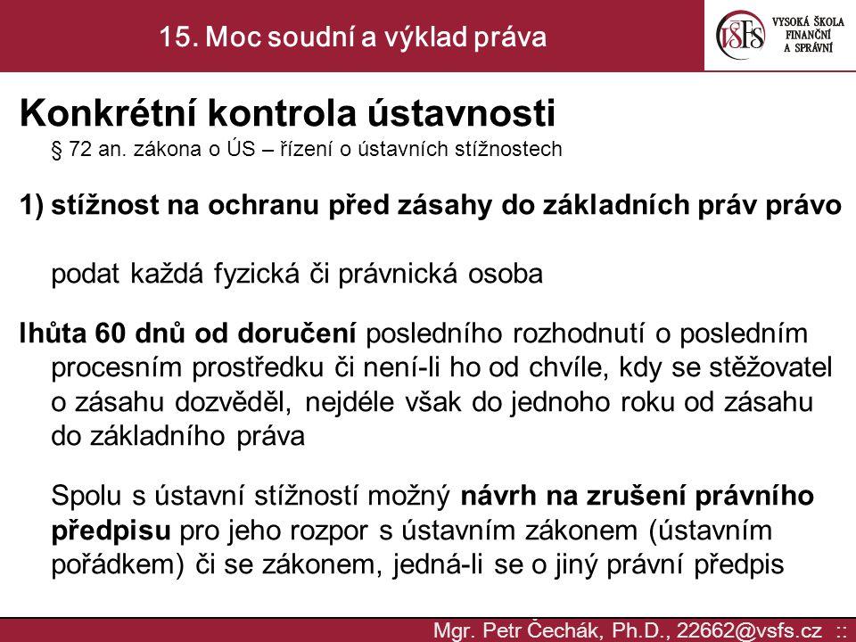 Mgr. Petr Čechák, Ph.D., 22662@vsfs.cz :: 15. Moc soudní a výklad práva Konkrétní kontrola ústavnosti § 72 an. zákona o ÚS – řízení o ústavních stížno