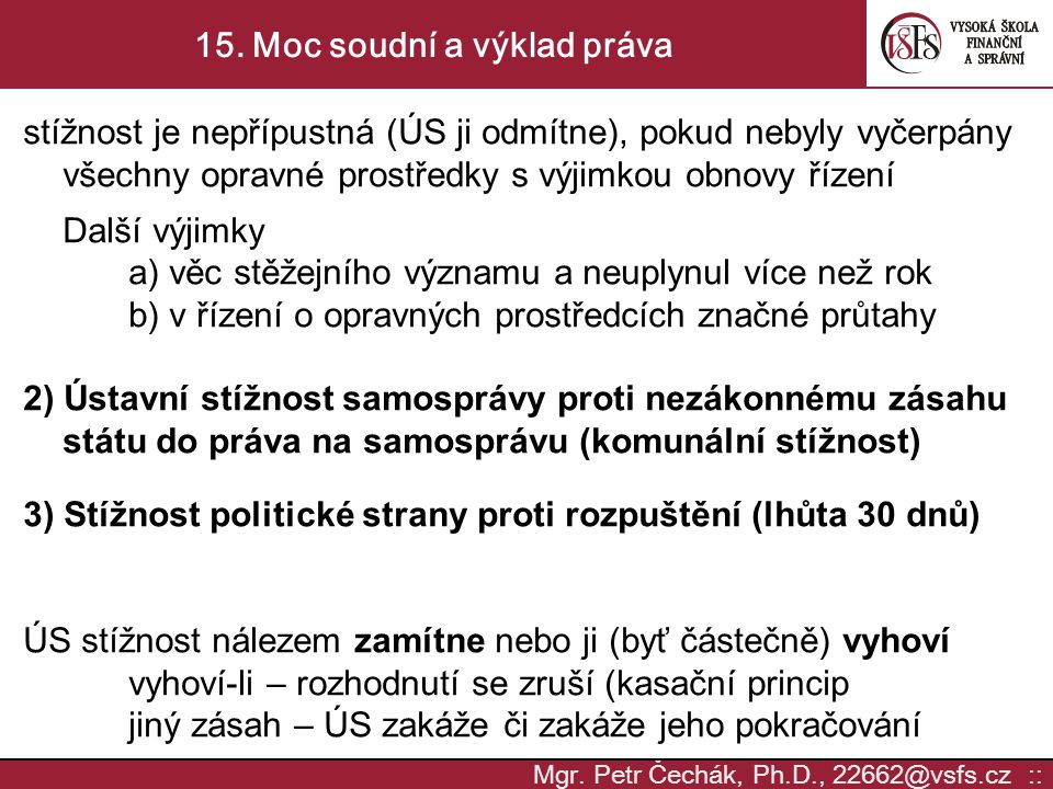 Mgr. Petr Čechák, Ph.D., 22662@vsfs.cz :: 15. Moc soudní a výklad práva stížnost je nepřípustná (ÚS ji odmítne), pokud nebyly vyčerpány všechny opravn