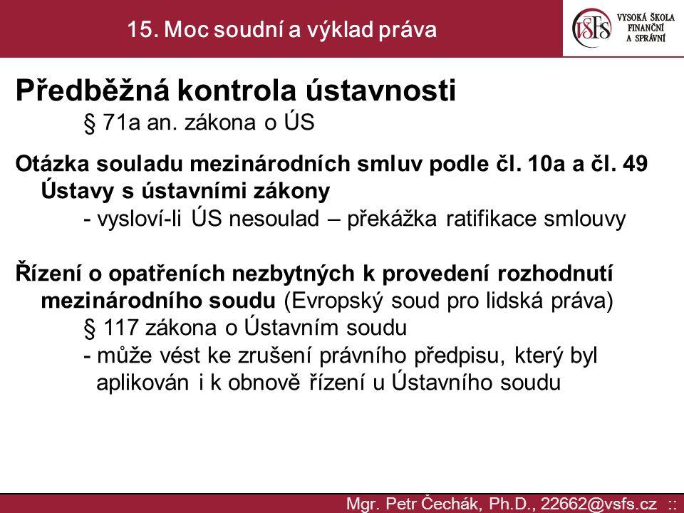 Mgr. Petr Čechák, Ph.D., 22662@vsfs.cz :: 15. Moc soudní a výklad práva Předběžná kontrola ústavnosti § 71a an. zákona o ÚS Otázka souladu mezinárodní