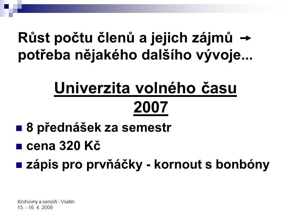 Knihovny a senioři - Vsetín 15. - 16. 4. 2009 Růst počtu členů a jejich zájmů potřeba nějakého dalšího vývoje... Univerzita volného času 2007 8 předná