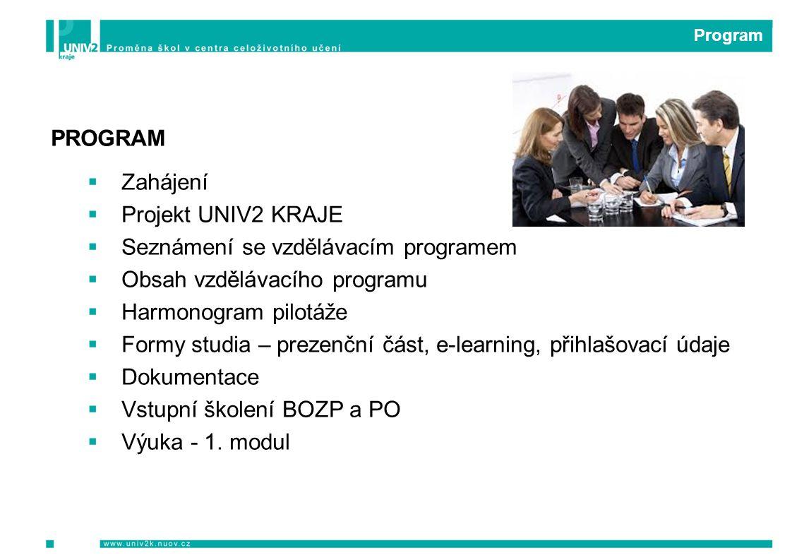 Program PROGRAM  Zahájení  Projekt UNIV2 KRAJE  Seznámení se vzdělávacím programem  Obsah vzdělávacího programu  Harmonogram pilotáže  Formy studia – prezenční část, e-learning, přihlašovací údaje  Dokumentace  Vstupní školení BOZP a PO  Výuka - 1.
