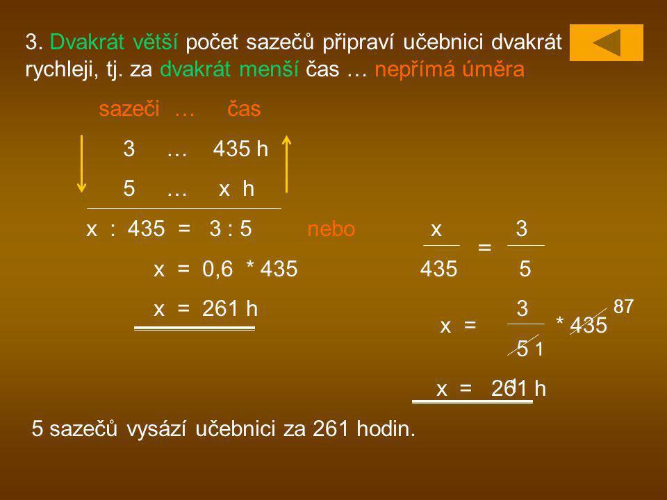 3. Dvakrát větší počet sazečů připraví učebnici dvakrát rychleji, tj. za dvakrát menší čas … nepřímá úměra sazeči … čas 3 … 435 h 5 … x h x : 435 = 3