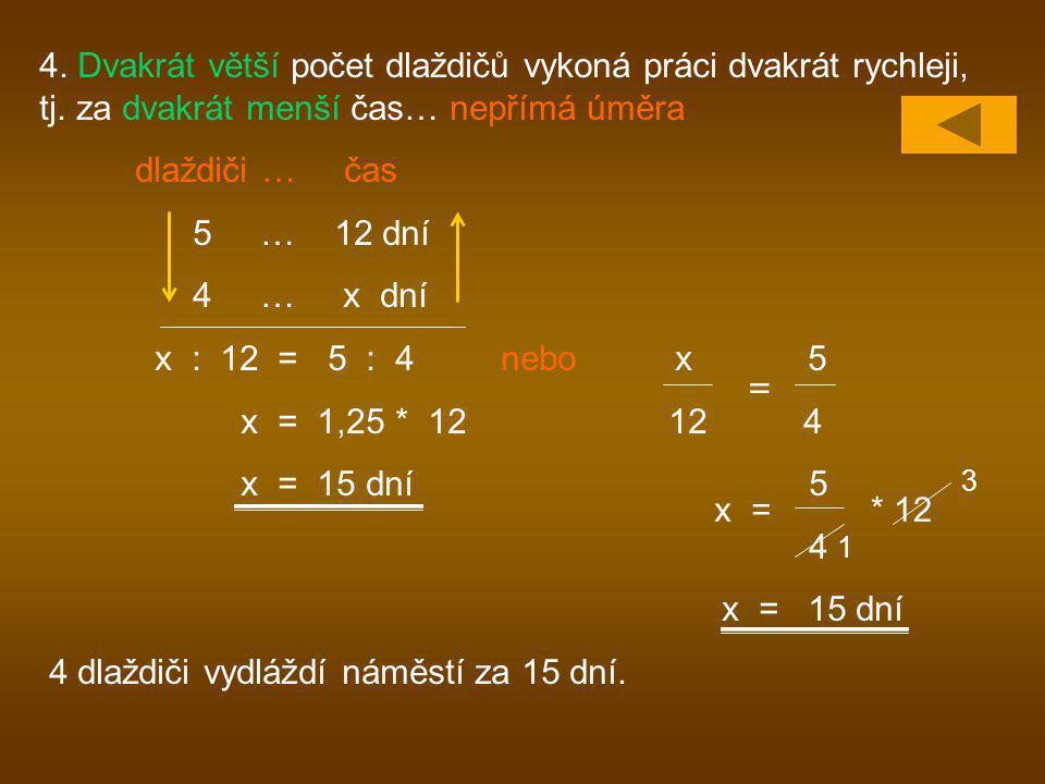 4. Dvakrát větší počet dlaždičů vykoná práci dvakrát rychleji, tj. za dvakrát menší čas… nepřímá úměra dlaždiči … čas 5 … 12 dní 4 … x dní x : 12 = 5