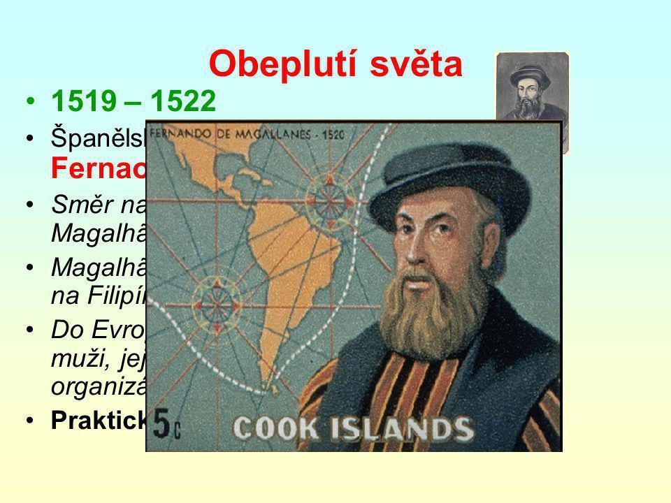 Obeplutí světa 1519 – 1522 Španělská výprava –velel Portugalec Fernao Magalhães [magalenš] Směr na západ, 5 lodí, 234 mužů, Magalhãesův průliv, Ohňová země Magalhães zabit v potyčce domorodci na Filipínách Do Evropy dorazila jediná loď s 18 muži, její náklad koření přinesl organizátorům zisk i přes ztráty lodí Praktický důkaz o kulatosti země