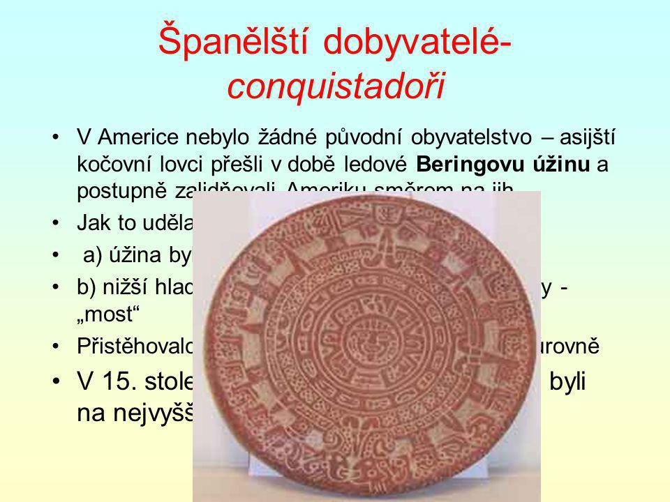 Španělští dobyvatelé- conquistadoři V Americe nebylo žádné původní obyvatelstvo – asijští kočovní lovci přešli v době ledové Beringovu úžinu a postupn