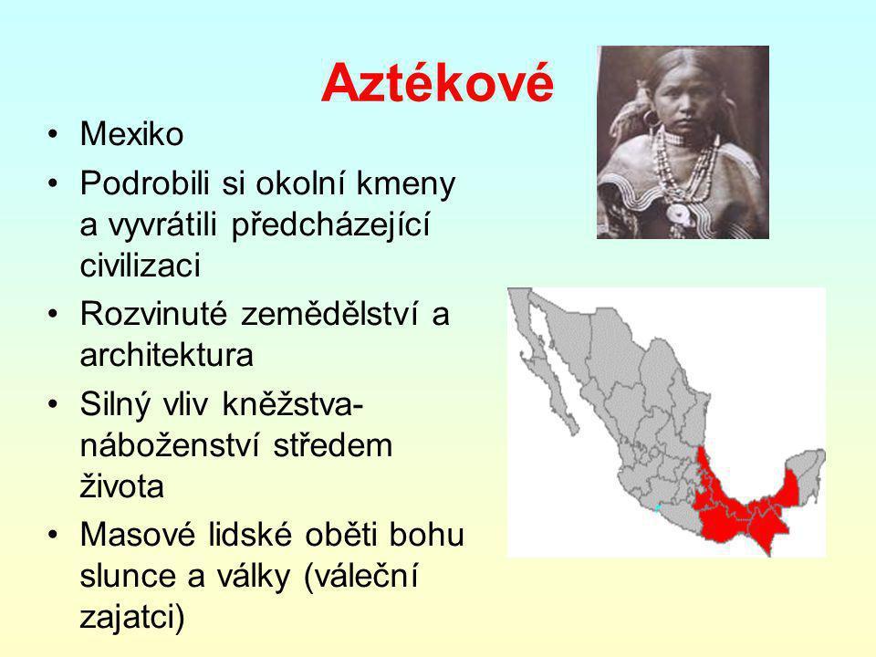 Aztékové Mexiko Podrobili si okolní kmeny a vyvrátili předcházející civilizaci Rozvinuté zemědělství a architektura Silný vliv kněžstva- náboženství středem života Masové lidské oběti bohu slunce a války (váleční zajatci)