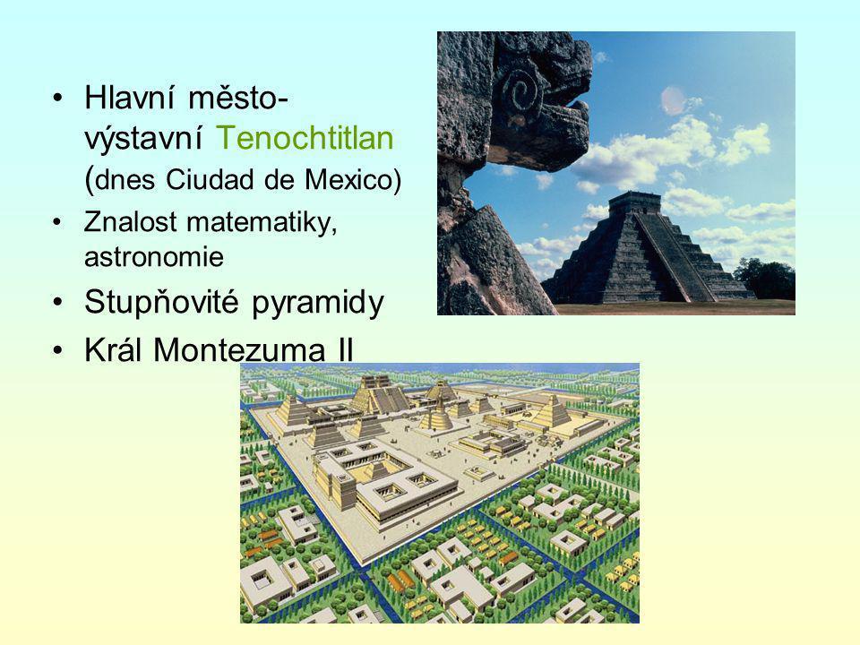 Hlavní město- výstavní Tenochtitlan ( dnes Ciudad de Mexico) Znalost matematiky, astronomie Stupňovité pyramidy Král Montezuma II