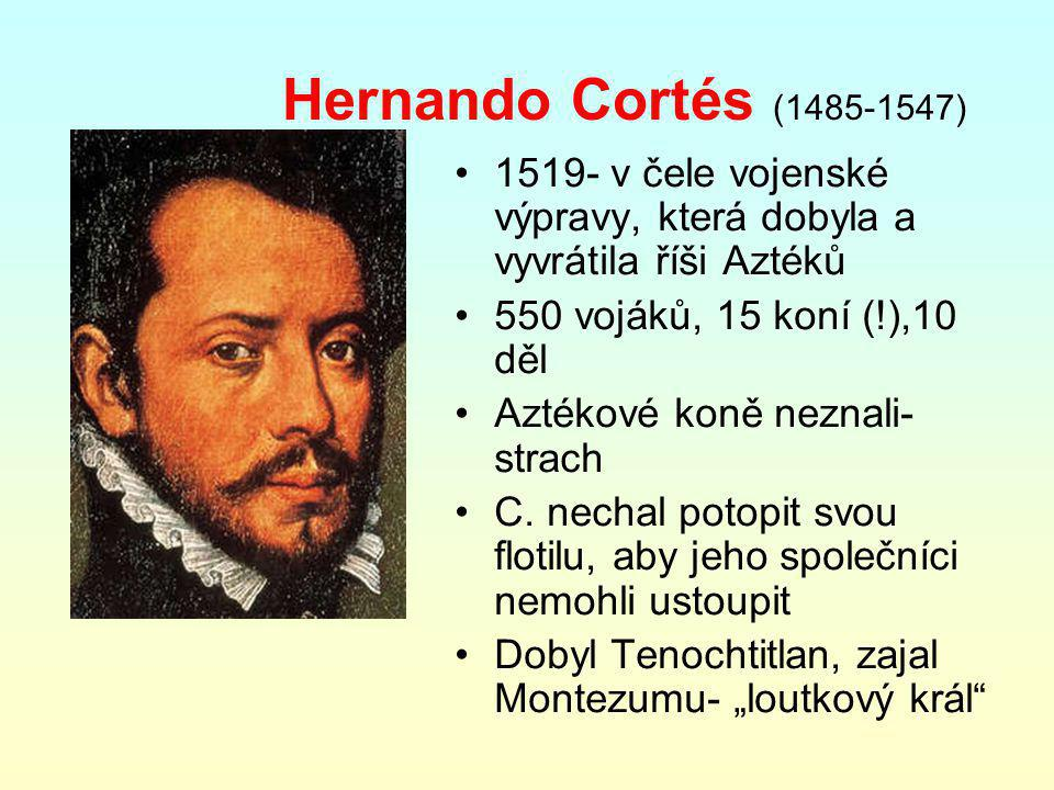 Hernando Cortés (1485-1547) 1519- v čele vojenské výpravy, která dobyla a vyvrátila říši Aztéků 550 vojáků, 15 koní (!),10 děl Aztékové koně neznali- strach C.
