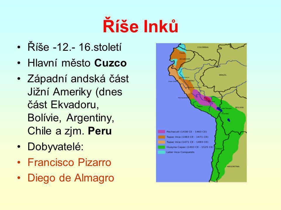 Říše Inků Říše -12.- 16.století Hlavní město Cuzco Západní andská část Jižní Ameriky (dnes část Ekvadoru, Bolívie, Argentiny, Chile a zjm. Peru Dobyva