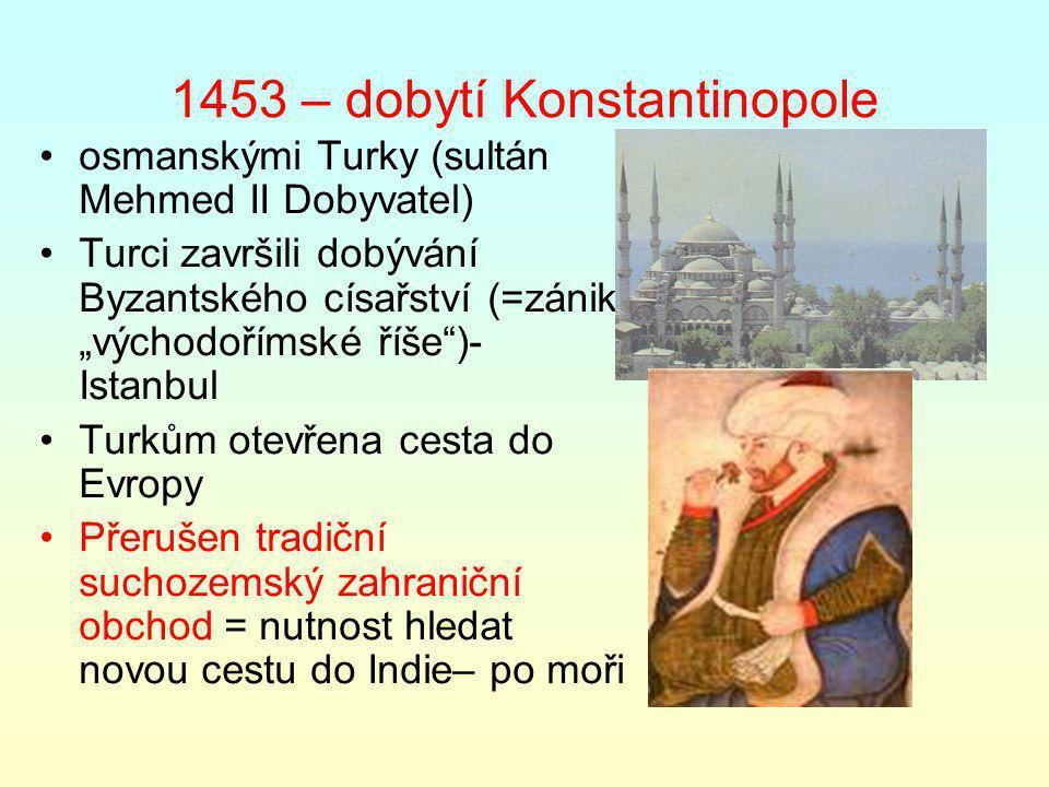 """1453 – dobytí Konstantinopole osmanskými Turky (sultán Mehmed II Dobyvatel) Turci završili dobývání Byzantského císařství (=zánik """"východořímské říše )- Istanbul Turkům otevřena cesta do Evropy Přerušen tradiční suchozemský zahraniční obchod = nutnost hledat novou cestu do Indie– po moři"""