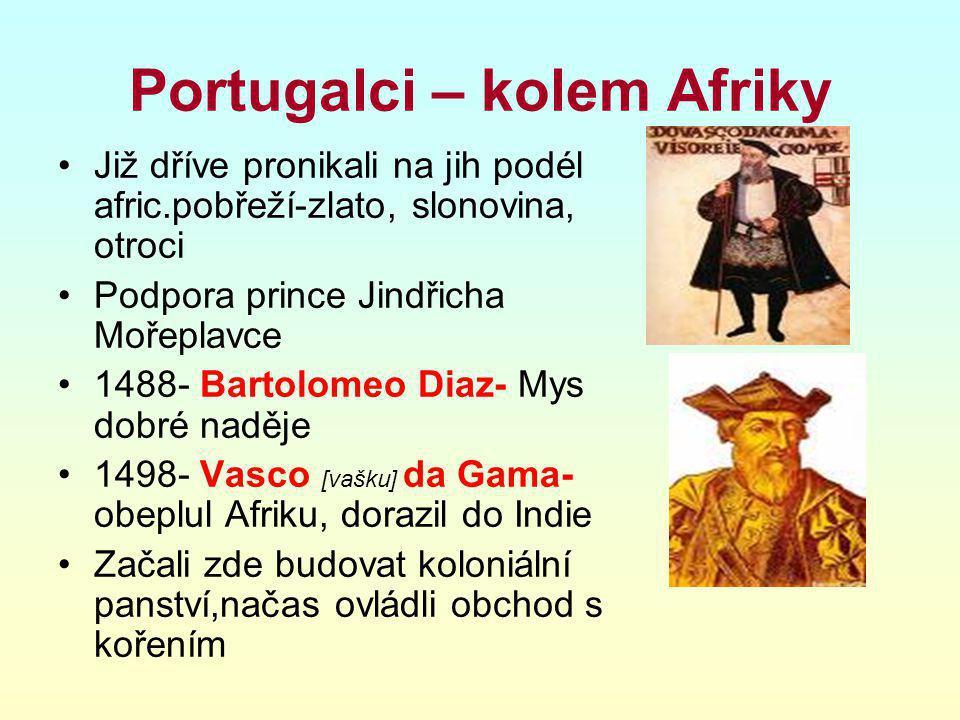 Portugalci – kolem Afriky Již dříve pronikali na jih podél afric.pobřeží-zlato, slonovina, otroci Podpora prince Jindřicha Mořeplavce 1488- Bartolomeo