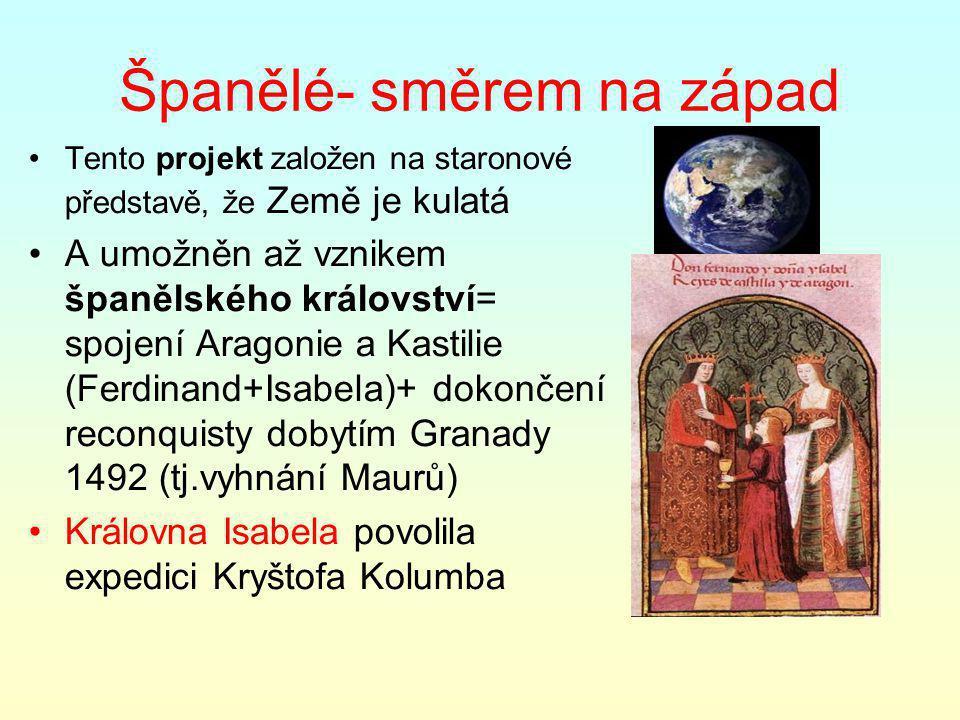 Španělé- směrem na západ Tento projekt založen na staronové představě, že Země je kulatá A umožněn až vznikem španělského království= spojení Aragonie