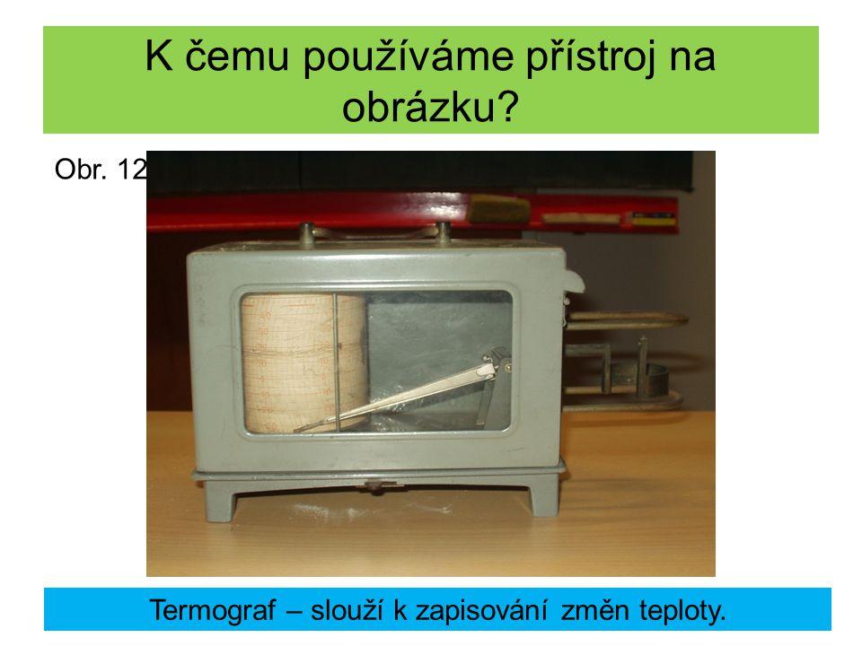 K čemu používáme přístroj na obrázku? Termograf – slouží k zapisování změn teploty. Obr. 12