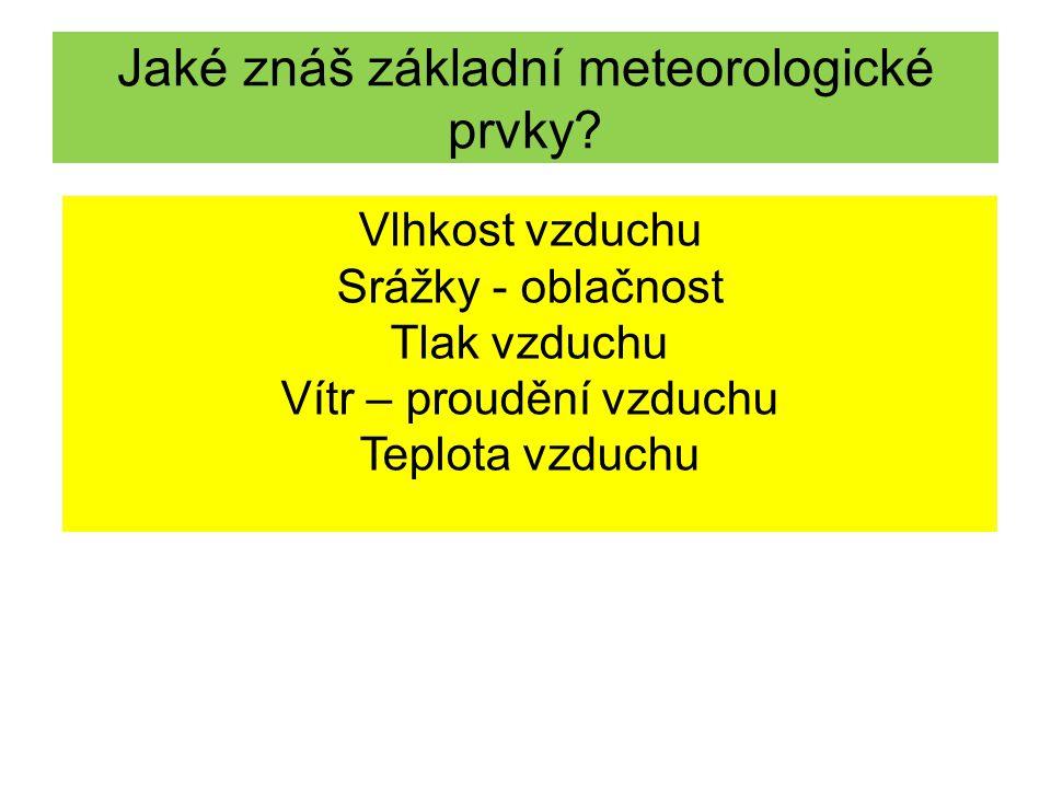 Jaké znáš základní meteorologické prvky? Vlhkost vzduchu Srážky - oblačnost Tlak vzduchu Vítr – proudění vzduchu Teplota vzduchu