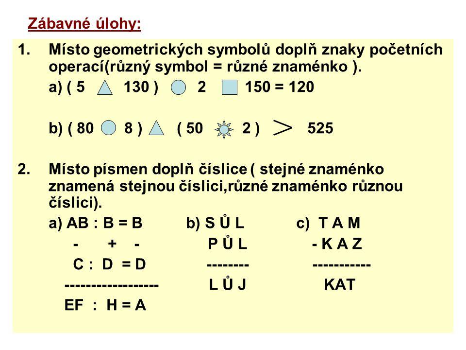 Zábavné úlohy: 1.Místo geometrických symbolů doplň znaky početních operací(různý symbol = různé znaménko ). a) ( 5 130 ) 2 150 = 120 b) ( 80 8 ) ( 50