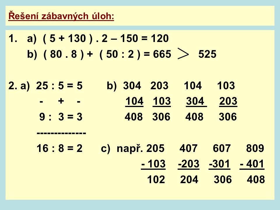 Řešení zábavných úloh: 1.a) ( 5 + 130 ). 2 – 150 = 120 b) ( 80. 8 ) + ( 50 : 2 ) = 665 525 2. a) 25 : 5 = 5 b) 304 203 104 103 - + - 104 103 304 203 9