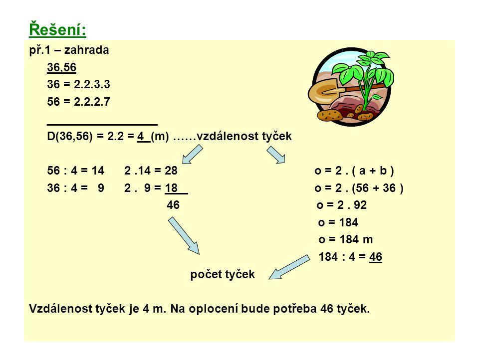 Řešení: př.1 – zahrada 36,56 36 = 2.2.3.3 56 = 2.2.2.7 _________________ D(36,56) = 2.2 = 4 (m) ……vzdálenost tyček 56 : 4 = 14 2.14 = 28 o = 2. ( a +