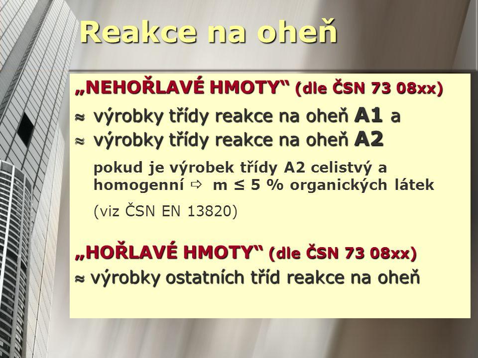 """""""NEHOŘLAVÉ HMOTY (dle ČSN 73 08xx) výrobky třídy reakce na oheň A1 a výrobky třídy reakce na oheň A2 pokud je výrobek třídy A2 celistvý a homogenní  m ≤ 5 % organických látek (viz ČSN EN 13820) """"HOŘLAVÉ HMOTY (dle ČSN 73 08xx)  výrobky ostatních tříd reakce na oheň Reakce na oheň"""