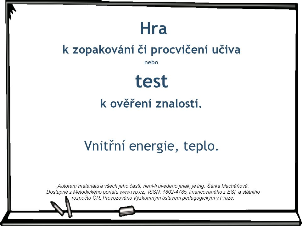 Hra k zopakování či procvičení učiva nebo test k ověření znalostí. Vnitřní energie, teplo. Autorem materiálu a všech jeho částí, není-li uvedeno jinak