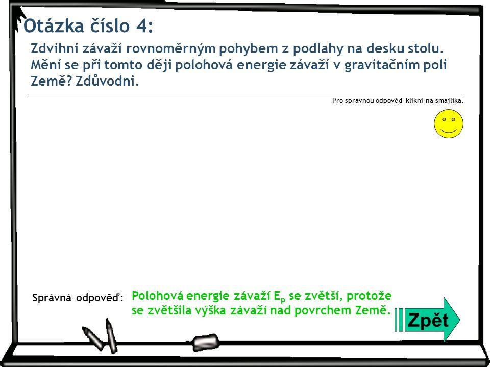 Otázka číslo 4: Zdvihni závaží rovnoměrným pohybem z podlahy na desku stolu. Mění se při tomto ději polohová energie závaží v gravitačním poli Země? Z
