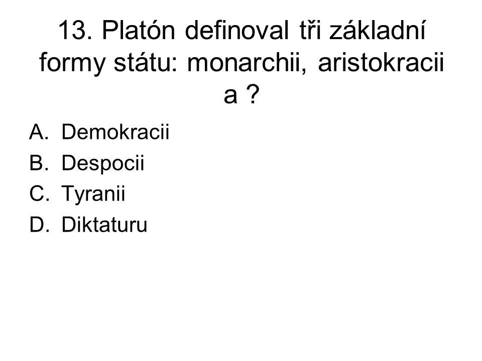 13. Platón definoval tři základní formy státu: monarchii, aristokracii a ? A.Demokracii B.Despocii C.Tyranii D.Diktaturu