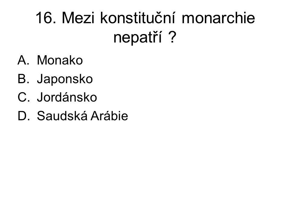 16. Mezi konstituční monarchie nepatří ? A.Monako B.Japonsko C.Jordánsko D.Saudská Arábie