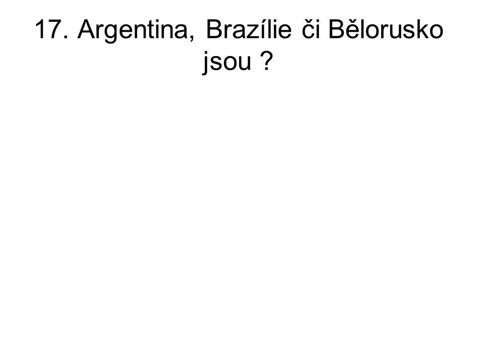 17. Argentina, Brazílie či Bělorusko jsou ?
