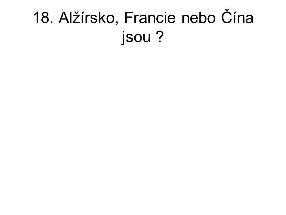 18. Alžírsko, Francie nebo Čína jsou ?