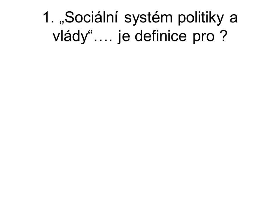 """1. """"Sociální systém politiky a vlády""""…. je definice pro ?"""