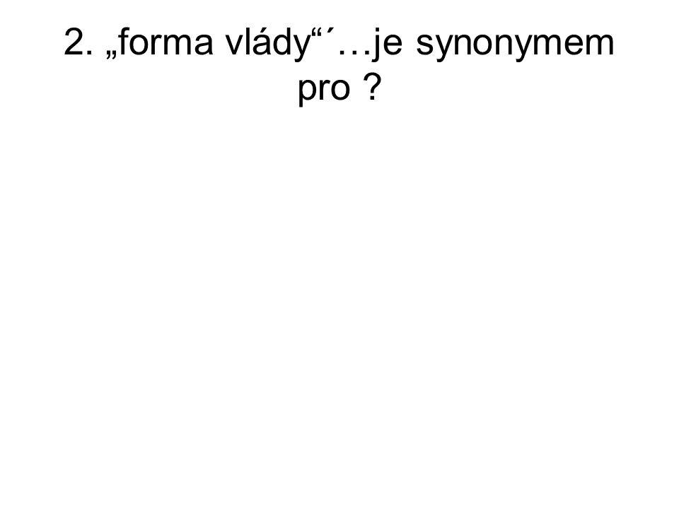 "2. ""forma vlády""´…je synonymem pro ?"