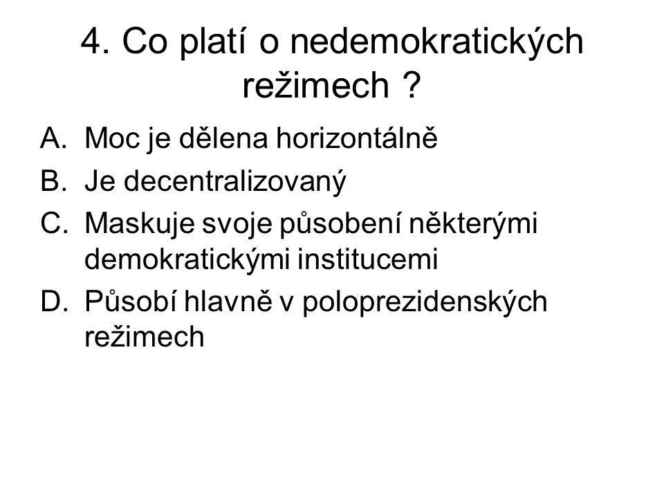 4. Co platí o nedemokratických režimech ? A.Moc je dělena horizontálně B.Je decentralizovaný C.Maskuje svoje působení některými demokratickými institu