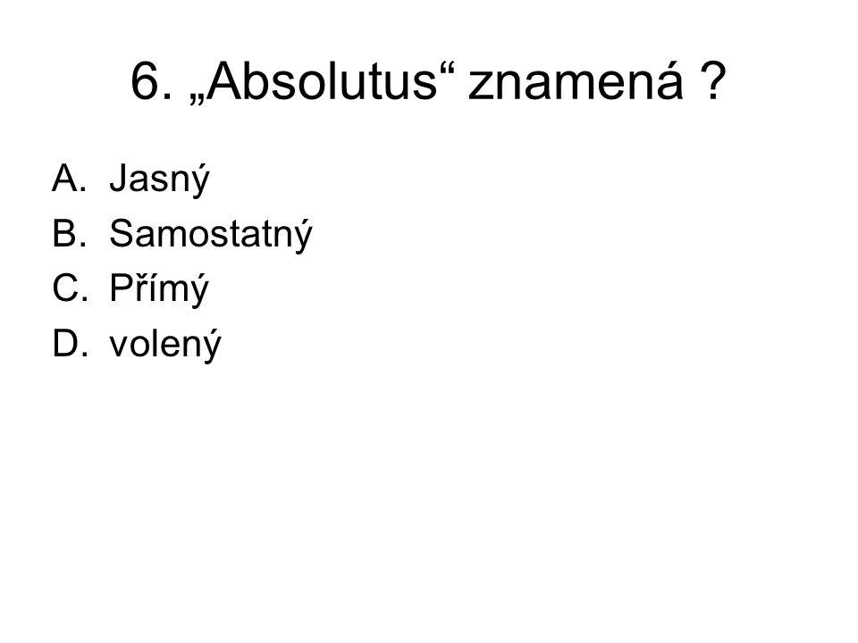 """6. """"Absolutus"""" znamená ? A.Jasný B.Samostatný C.Přímý D.volený"""