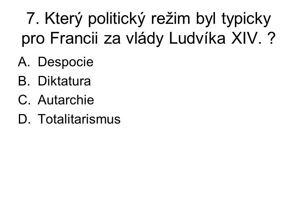 7. Který politický režim byl typicky pro Francii za vlády Ludvíka XIV. ? A.Despocie B.Diktatura C.Autarchie D.Totalitarismus