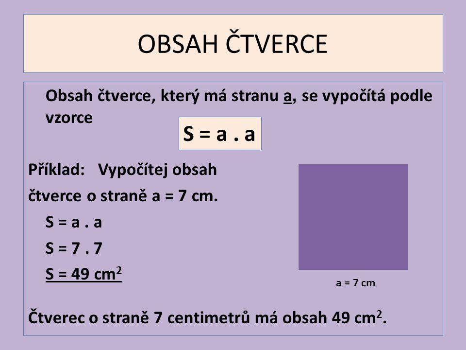OBSAH ČTVERCE Obsah čtverce, který má stranu a, se vypočítá podle vzorce Příklad: Vypočítej obsah čtverce o straně a = 7 cm. S = a. a S = 7. 7 S = 49