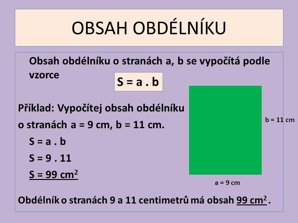 OBSAH OBDÉLNÍKU Obsah obdélníku o stranách a, b se vypočítá podle vzorce Příklad: Vypočítej obsah obdélníku o stranách a = 9 cm, b = 11 cm. S = a. b S