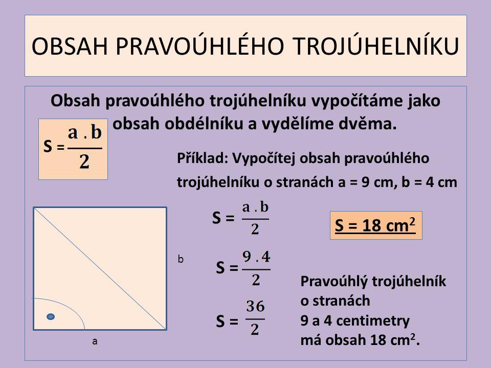 OBSAH PRAVOÚHLÉHO TROJÚHELNÍKU Obsah pravoúhlého trojúhelníku vypočítáme jako obsah obdélníku a vydělíme dvěma. Příklad: Vypočítej obsah pravoúhlého t