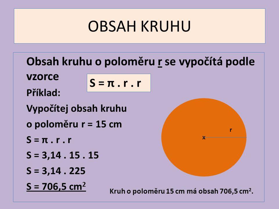 OBSAH KRUHU Obsah kruhu o poloměru r se vypočítá podle vzorce Příklad: Vypočítej obsah kruhu o poloměru r = 15 cm S = π. r. r S = 3,14. 15. 15 S = 3,1