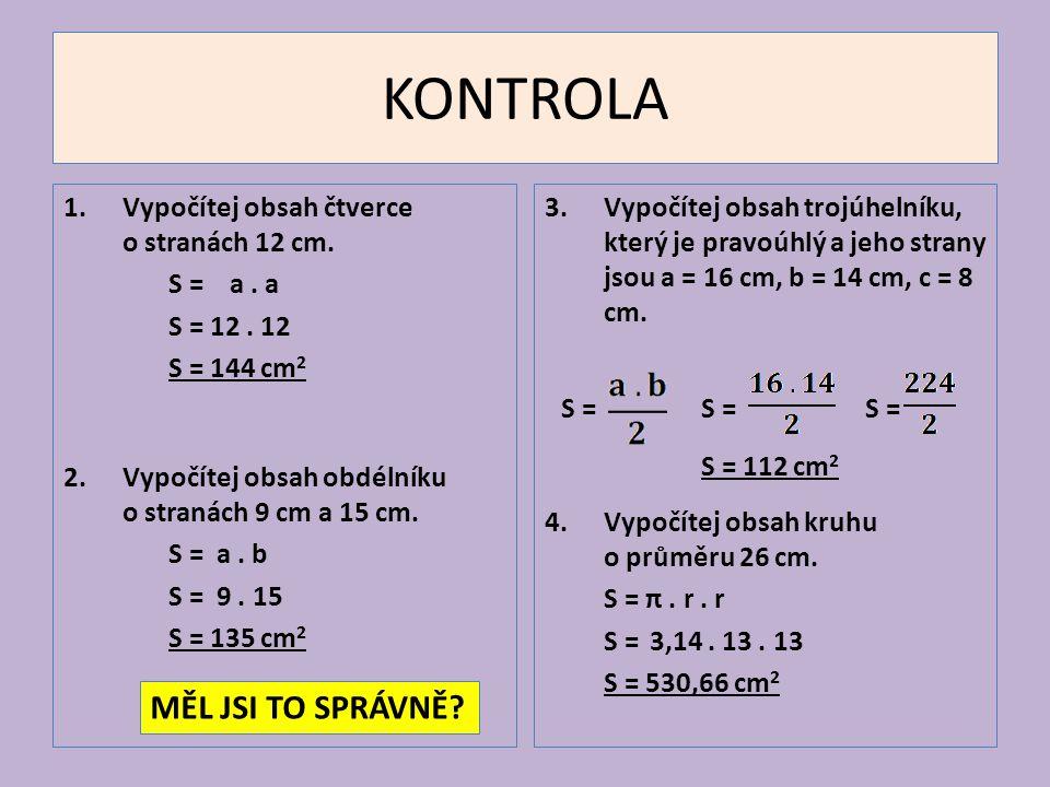KONTROLA 1. Vypočítej obsah čtverce o stranách 12 cm. S = a. a S = 12. 12 S = 144 cm 2 2.Vypočítej obsah obdélníku o stranách 9 cm a 15 cm. S = a. b S