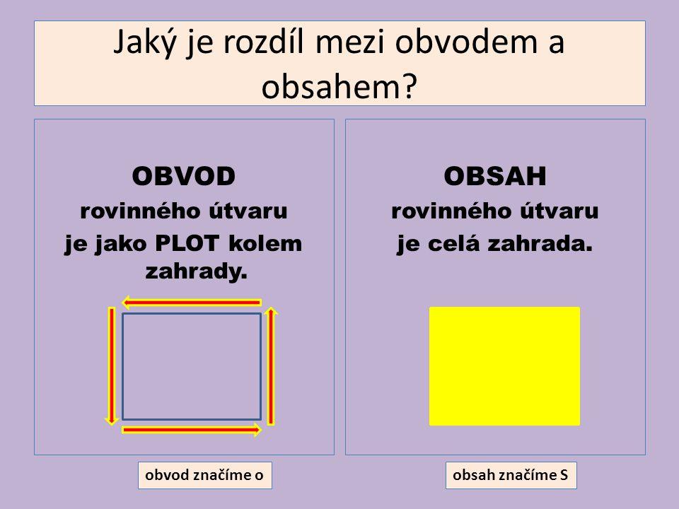 Jaký je rozdíl mezi obvodem a obsahem? OBVOD rovinného útvaru je jako PLOT kolem zahrady. OBSAH rovinného útvaru je celá zahrada. obvod značíme oobsah