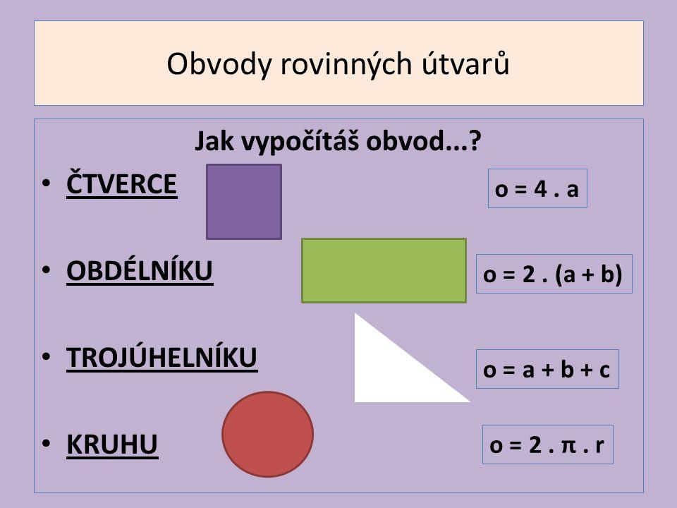 Obvody rovinných útvarů Jak vypočítáš obvod...? ČTVERCE OBDÉLNÍKU TROJÚHELNÍKU KRUHU o = 4. a o = 2. (a + b) o = a + b + c o = 2. π. r